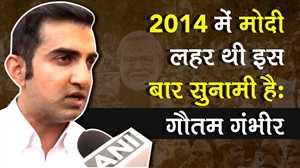 गौतम गंभीर ने कहा इस बार के चुनाव में मोदी लहर नहीं सुनामी है