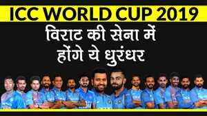 ICC World Cup 2019 : विराट की सेना में होंगे ये धुरंधर, जानें किसको मिली जगह