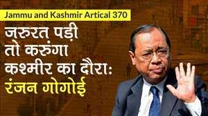 Chief Justice Ranjan Gogoi  बोले- जरुरत पड़ी तो करुंगा कश्मीर का दौरा