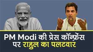 PM Modi की प्रेस कॉन्फ्रेंस पर राहुल गांधी का पलटवार