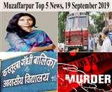 Top Muzaffarpur News of the day, 19 September 2019, पूर्व संवासिन से सामूहिक दुष्कर्म की जांच करने पहुंचे सीआइडी के डीआइजी, सकरा से एक ट्रक शराब बरामद, दो गिरफ्तार