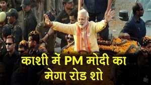 नामांकन से पहले काशी में PM मोदी का भव्य रोड शो