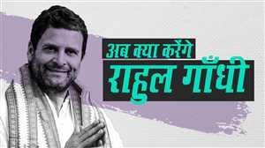 अब क्या होगा राहुल गांधी और कांग्रेस का रोडमैप