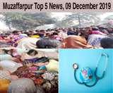 Top Muzaffarpur News of the day, 09 December 2019, मधुबनी के एक और व्यक्ति की दिल्ली अग्निकांड में मौत, समस्तीपुर में मारपीट में घायल युवक की मौत के बाद हंगामा