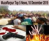 Top Muzaffarpur News of the day, 10 December 2019, समस्तीपुर में पूर्णिया के युवक की गोली मारकर हत्या, मुजफ्फरपुर में जलाई गई युवती बेहतर इलाज के लिए पटना रेफर