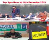 Top Agra News of the Day 10th December 2019, नालेे गिरते देख मंत्री नाराज, स्वच्छता महारैली 12 को, यमुना एक्सप्रेस वे पर हादसा