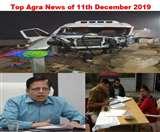 Top Agra News of the Day 11th December 2019, यमुना एक्सप्रेस वे पर हादसा, आंबेडकर विवि के वीसी को विस्तार, पिता-पुत्र की मौत