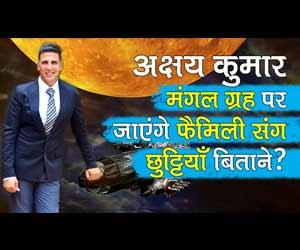 अक्षय कुमार मंगल ग्रह पर जायेंगे फॅमिली संग छुट्टियाँ बिताने?
