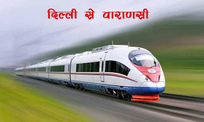 ट्रेन से सिर्फ ढाई घंटे में पहुंच जाएंगे दिल्ली से वाराणसी, जानिए ये होगा कैसे